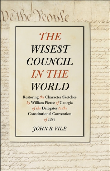 The Wisest Council in the World - Restoring the Character Sketches by William Pierce of Georgia of the Delegates to the Constitutional Convention of 1787 ebook by John Vile