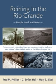 Reining in the Rio Grande - People, Land, and Water ebook by Fred M. Phillips,G. Emlen Hall,Mary E. Black