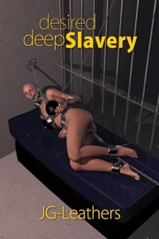 Desired Deep Slavery ebook by JG-Leathers