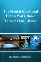 The Mental Emotional Tennis Work Book: The Match Chart Collection ebook by Frank Giampaolo