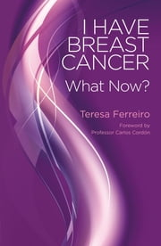 I Have Breast Cancer - What Now? ebook by Teresa Ferreiro,Josep Maria Casas,Carlos Cordon
