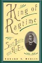 King of Ragtime : Scott Joplin and His Era - Scott Joplin and His Era ebook by Edward A. Berlin