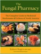 The Fungal Pharmacy - The Complete Guide to Medicinal Mushrooms and Lichens of North America ebook by Robert Rogers, Solomon P. Wasser
