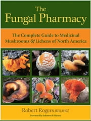 The Fungal Pharmacy - The Complete Guide to Medicinal Mushrooms and Lichens of North America ebook by Robert Rogers,Solomon P. Wasser