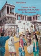 Travels in time Alexander the Great in Pergamon(greek version) - Alexander the Great in Pergamon ebook by Mary Mavrogiannaki (Mary Black)