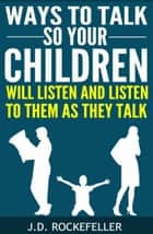 Ways to Talk So Your Children Will Listen and Listen to Them as They Talk ebook by J.D. Rockefeller
