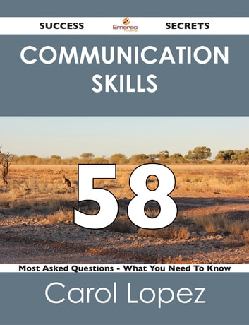 Communication Skills 58 Success Secrets - 58 Most Asked Questions On Communication Skills - What You Need To Know ebook by Carol Lopez