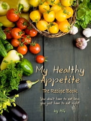 My Healthy Appetite - You don't have to eat less; You just have to eat right. ebook by H.G.,H.G.