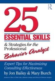 25 Essential Skills and Strategies for Behavior Analysts: Expert Tips for Maximizing Consulting Effectiveness ebook by Bailey, Jon