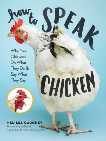 How to Speak Chicken - Why Your Chickens Do What They Do & Say What They Say ebook by Melissa Caughey