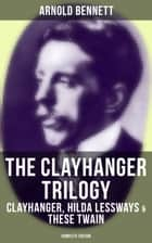 The Clayhanger Trilogy: Clayhanger, Hilda Lessways & These Twain (Complete Edition) ebook by Arnold Bennett