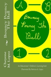Bouncy Pouncy The Ball - A Educational Learning Book For Children Illustrated By Patricia A. Lopez ebook by Cheyene M. Lopez