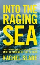 Into the Raging Sea: Thirty-three mariners, one megastorm and the sinking of El Faro ebook by Rachel Slade