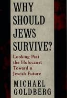 Why Should Jews Survive? - Looking Past the Holocaust toward a Jewish Future ebook by Michael Goldberg