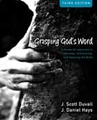 Grasping God's Word Workbook - A Hands-On Approach to Reading, Interpreting, and Applying the Bible ebook by J. Scott Duvall, J. Daniel Hays