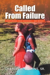 Called From Failure - Featuring: The Choices... we make! ebook by Charles A. Gaskins, Sr.