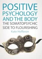 Positive Psychology And The Body: The Somatopsychic Side To Flourishing eBook by Kate Hefferon
