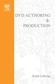 DVD Authoring and Production - An Authoritative Guide to DVD-Video, DVD-ROM, & WebDVD ebook by Ralph LaBarge
