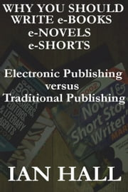 Why You Should Write e-Books, e-Novels, e-Shorts. (Electronic Publishing versus Traditional Publishing) ebook by Ian Hall