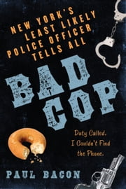 Bad Cop - New York's Least Likely Police Officer Tells All ebook by Paul Bacon