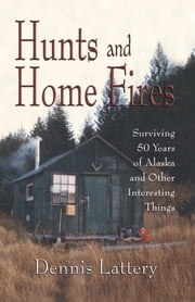 Hunt and Home Fires - Surviving 50 Years of Alaska and Other Interesting Things ebook by Dennis Lattery
