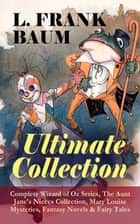L. FRANK BAUM - Ultimate Collection: Complete Wizard of Oz Series, The Aunt Jane's Nieces Collection, Mary Louise Mysteries, Fantasy Novels & Fairy Tales - Mother Goose in Prose, The Magical Monarch of Mo, Dot and Tot of Merryland, The Master Key, The Life and Adventures of Santa Claus, The Enchanted Island of Yew, The Sea Fairies, Sky Island… ebook by L. Frank Baum, Frank Ver Beck, John R. Neill,...