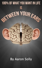 100% of What You What is Between Your Ears - Your own mental strength is key to live the life you want ebook by Aaron Solly