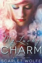 My Lucky Charm ebook by Scarlet Wolfe