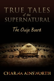 True Tales of the Supernatural: The Ouija Board ebook by Charna Ainsworth