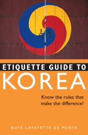 Etiquette Guide to Korea - Know the Rules that Make the Difference! ebook by Boye Lafayette De Mente