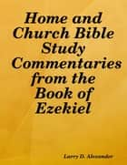 Home and Church Bible Study Commentaries from the Book of Ezekiel ebook by Larry D. Alexander