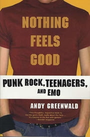 Nothing Feels Good - Punk Rock, Teenagers, and Emo ebook by Andy Greenwald