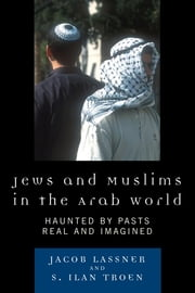 Jews and Muslims in the Arab World - Haunted by Pasts Real and Imagined ebook by Jacob Lassner,Ilan S. Troen