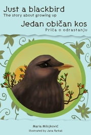 Just a blackbird - The story about growing up / Jedan običan kos - Priča o odrastanju - Bilingual edition (English and Serbian) eBook by Maria Milojković