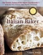 The Italian Baker, Revised - The Classic Tastes of the Italian Countryside--Its Breads, Pizza, Focaccia,Cakes, Pastries, and Cookies ebook by Carol Field, Ed Anderson