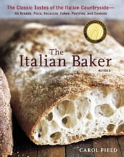 The Italian Baker, Revised - The Classic Tastes of the Italian Countryside--Its Breads, Pizza, Focaccia, Cakes, Pastries, and Cookies ebook by Carol Field,Ed Anderson