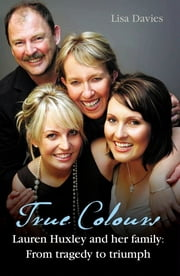 True Colours: Lauren Huxley and her family from Tragedy to Triumph ebook by Lisa Davies
