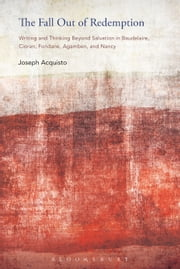 The Fall Out of Redemption - Writing and Thinking Beyond Salvation in Baudelaire, Cioran, Fondane, Agamben, and Nancy ebook by Professor Joseph Acquisto