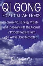 Qi Gong for Total Wellness - Increase Your Energy, Vitality, and Longevity with the Ancient 9 Palaces System from the White Cloud Monastery ebook by Baolin Wu, Jessica Eckstein