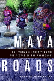 Maya Roads: One Woman's Journey Among the People of the Rainforest ebook by McConahay, Mary Jo