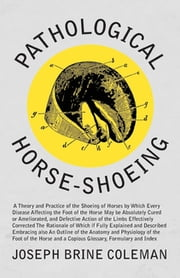 Pathological Horse-Shoeing - A Theory and Practice of the Shoeing of Horses by Which Every Disease Affecting the Foot of the Horse May be Absolutely Cured or Ameliorated, and Defective Action of the Limbs Effectively Corrected ebook by Joseph Brine Coleman