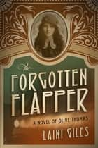 The Forgotten Flapper - A Novel of Olive Thomas ebook by Laini Giles