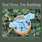 Not Now, I'm Knitting - Sweaters, Shawls, Vests, and Other Patterns in Classic and Contemporary Styles ebook by Barbara Hurd