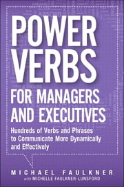 Power Verbs for Managers and Executives - Hundreds of Verbs and Phrases to Communicate More Dynamically and Effectively ebook by Michael Lawrence Faulkner