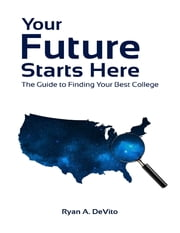 Your Future Starts Here: The Guide to Finding Your Best College ebook by Ryan DeVito