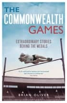 The Commonwealth Games - Extraordinary Stories behind the Medals ebook by Brian Oliver