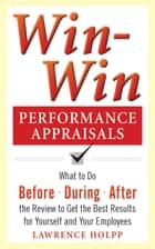 Win-Win Performance Appraisals: What to Do Before, During, and After the Review to Get the Best Results for Yourself and Your Employees ebook by Lawrence Holpp,John Woods