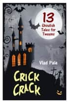 Crick Crack, 13 Ghoulish Tales for Tweens ebook by Vlad Pale
