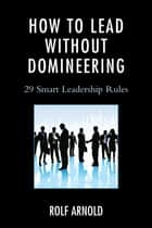 How to Lead without Domineering ebook by Rolf Arnold