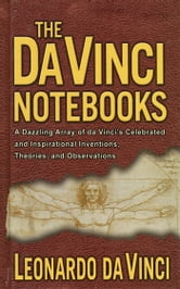 The Da Vinci Notebooks - A Dazzling Array of da Vinci's Celebrated and Inspirational Inventions, Theories, and Observations ebook by